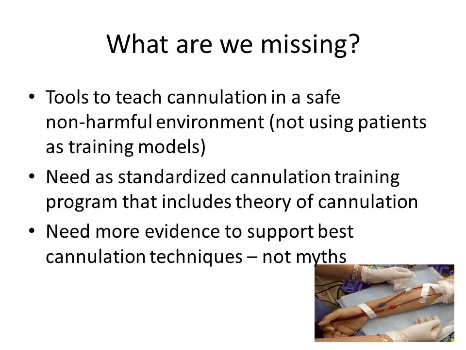 What are we missing? Tools to teach cannulation in a safe non-harmful environment (not using patients as training models) Need as standardized cannula