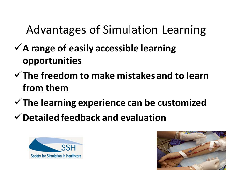 Advantages of Simulation Learning A range of easily accessible learning opportunities The freedom to make mistakes and to learn from them The learning