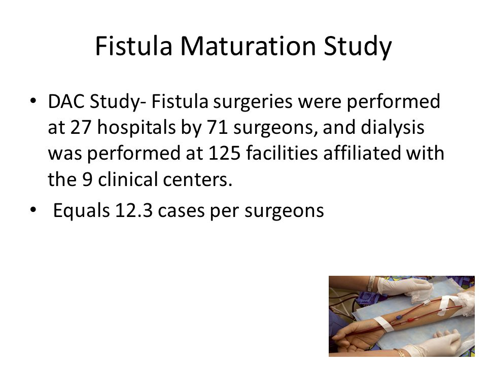 Fistula Maturation Study DAC Study- Fistula surgeries were performed at 27 hospitals by 71 surgeons, and dialysis was performed at 125 facilities affi