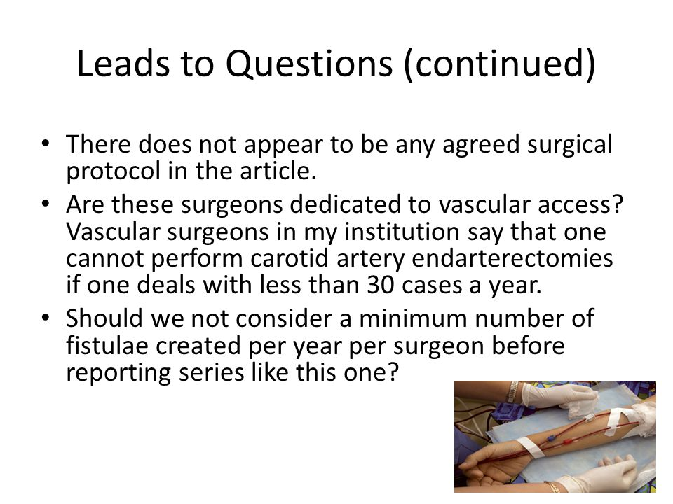 Leads to Questions (continued) There does not appear to be any agreed surgical protocol in the article. Are these surgeons dedicated to vascular acces