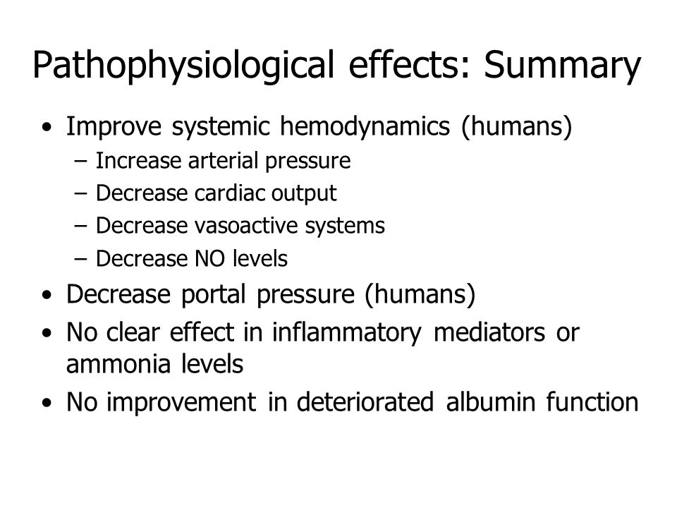 Pathophysiological effects: Summary Improve systemic hemodynamics (humans) –Increase arterial pressure –Decrease cardiac output –Decrease vasoactive systems –Decrease NO levels Decrease portal pressure (humans) No clear effect in inflammatory mediators or ammonia levels No improvement in deteriorated albumin function