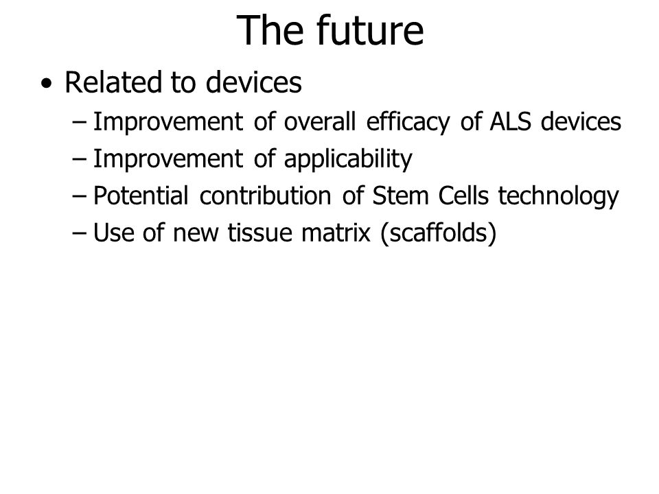 The future Related to devices –Improvement of overall efficacy of ALS devices –Improvement of applicability –Potential contribution of Stem Cells technology –Use of new tissue matrix (scaffolds)