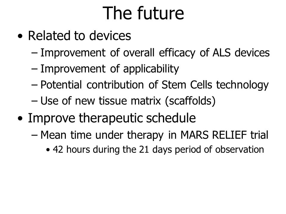 The future Related to devices –Improvement of overall efficacy of ALS devices –Improvement of applicability –Potential contribution of Stem Cells technology –Use of new tissue matrix (scaffolds) Improve therapeutic schedule –Mean time under therapy in MARS RELIEF trial 42 hours during the 21 days period of observation