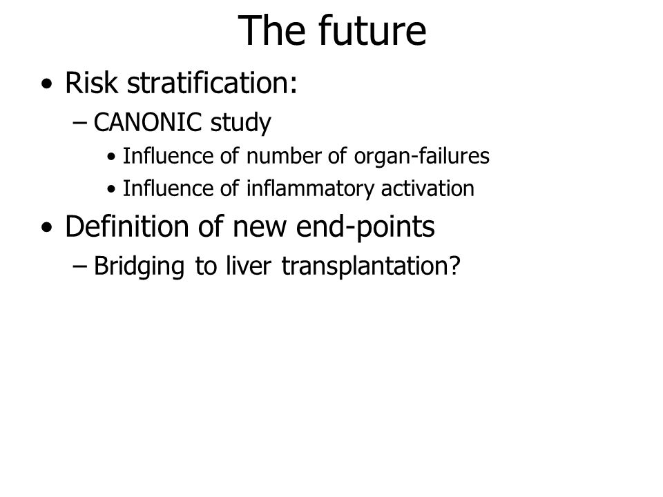 The future Risk stratification: –CANONIC study Influence of number of organ-failures Influence of inflammatory activation Definition of new end-points –Bridging to liver transplantation