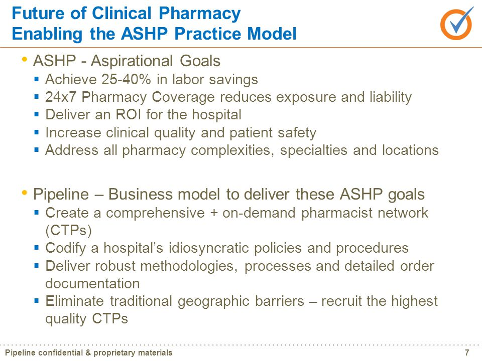 Pipeline confidential & proprietary materials8 Current Hospital Reality | Challenges EHR Require Increased Level of Clinical Activity (CPOE, BMV)  Meaningful Use Deadlines Competing with Other Industries for Qualified Pharmacists  Internal Competition for limited resources  Skills Required (Clinical) vs.
