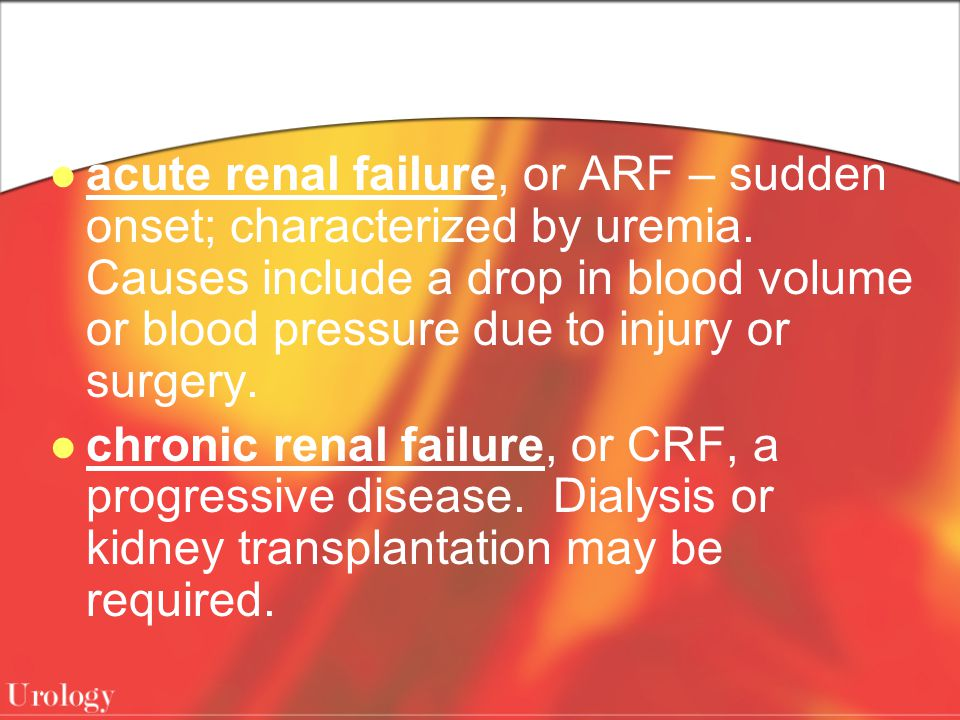acute renal failure, or ARF – sudden onset; characterized by uremia. Causes include a drop in blood volume or blood pressure due to injury or surgery.