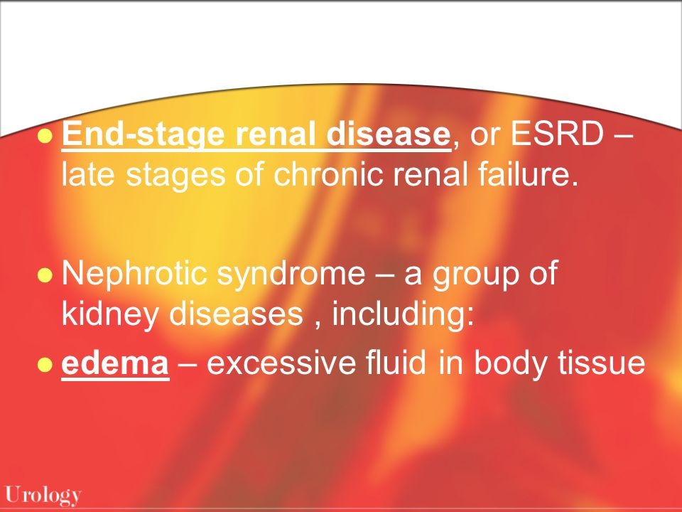 End-stage renal disease, or ESRD – late stages of chronic renal failure. Nephrotic syndrome – a group of kidney diseases, including: edema – excessive