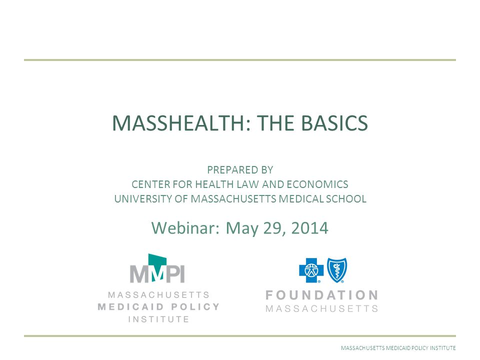 MAY 2014MASSACHUSETTS MEDICAID POLICY INSTITUTE MASSHEALTH: THE BASICS PREPARED BY CENTER FOR HEALTH LAW AND ECONOMICS UNIVERSITY OF MASSACHUSETTS MEDICAL SCHOOL Webinar: May 29, 2014