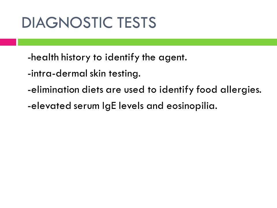 DIAGNOSTIC TESTS -health history to identify the agent. -intra-dermal skin testing. -elimination diets are used to identify food allergies. -elevated