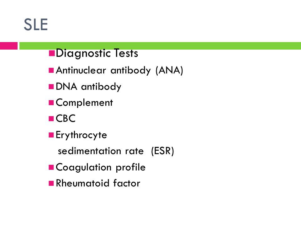 SLE Diagnostic Tests Antinuclear antibody (ANA) DNA antibody Complement CBC Erythrocyte sedimentation rate (ESR) Coagulation profile Rheumatoid factor