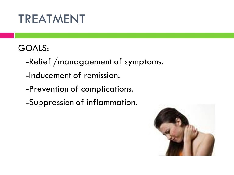 TREATMENT GOALS: -Relief /managaement of symptoms. -Inducement of remission. -Prevention of complications. -Suppression of inflammation.