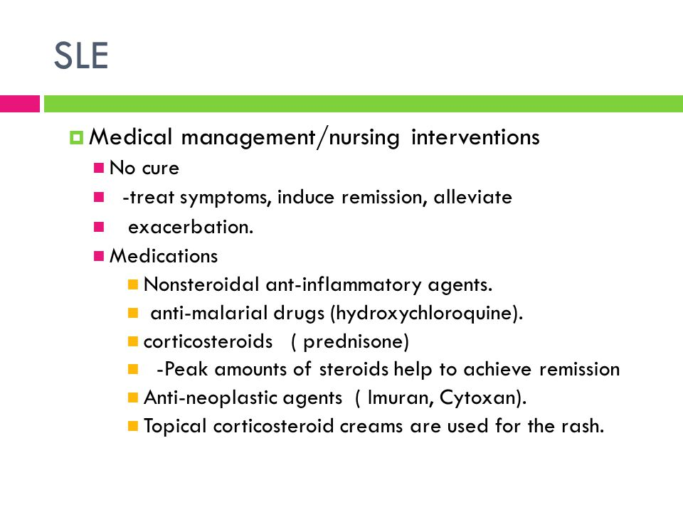 SLE  Medical management/nursing interventions No cure -treat symptoms, induce remission, alleviate exacerbation. Medications Nonsteroidal ant-inflamm