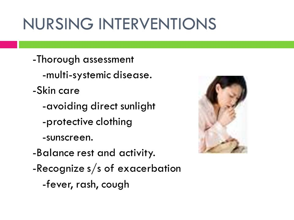 NURSING INTERVENTIONS -Thorough assessment -multi-systemic disease. -Skin care -avoiding direct sunlight -protective clothing -sunscreen. -Balance res