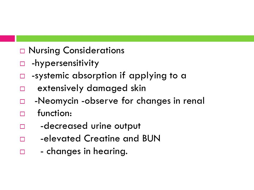  Nursing Considerations  -hypersensitivity  -systemic absorption if applying to a  extensively damaged skin  -Neomycin -observe for changes in re