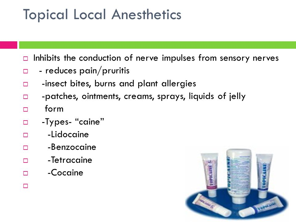 Topical Local Anesthetics  Inhibits the conduction of nerve impulses from sensory nerves  - reduces pain/pruritis  -insect bites, burns and plant a