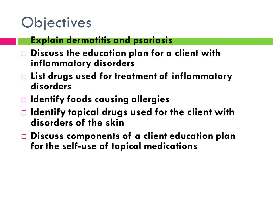Objectives  Explain dermatitis and psoriasis  Discuss the education plan for a client with inflammatory disorders  List drugs used for treatment of