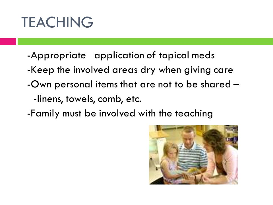 TEACHING -Appropriate application of topical meds -Keep the involved areas dry when giving care -Own personal items that are not to be shared – -linen