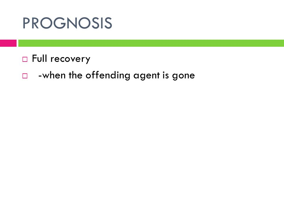 PROGNOSIS  Full recovery  -when the offending agent is gone