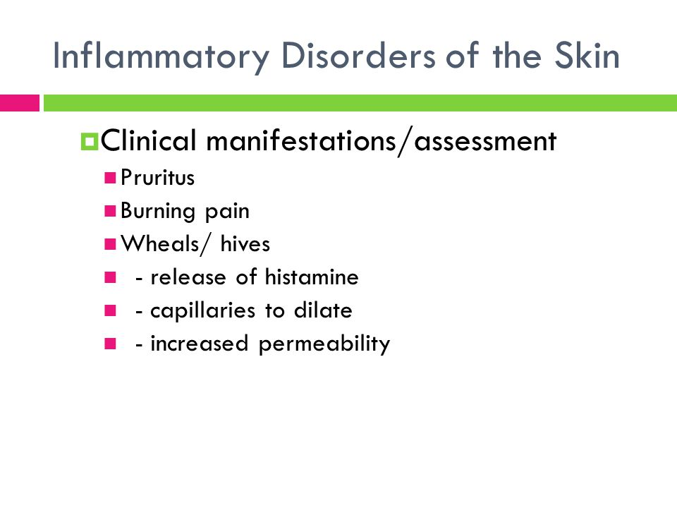 Inflammatory Disorders of the Skin  Clinical manifestations/assessment Pruritus Burning pain Wheals/ hives - release of histamine - capillaries to di