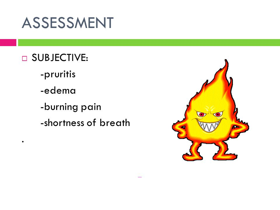 ASSESSMENT  SUBJECTIVE: -pruritis -edema -burning pain -shortness of breath.
