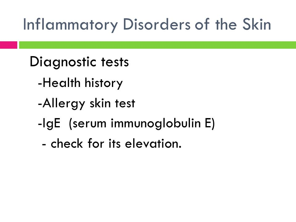 Inflammatory Disorders of the Skin Diagnostic tests -Health history -Allergy skin test -IgE (serum immunoglobulin E) - check for its elevation.