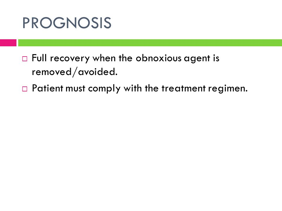 PROGNOSIS  Full recovery when the obnoxious agent is removed/avoided.  Patient must comply with the treatment regimen.