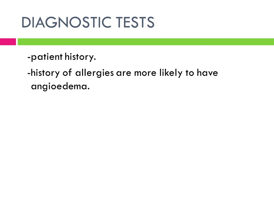 DIAGNOSTIC TESTS -patient history. -history of allergies are more likely to have angioedema.
