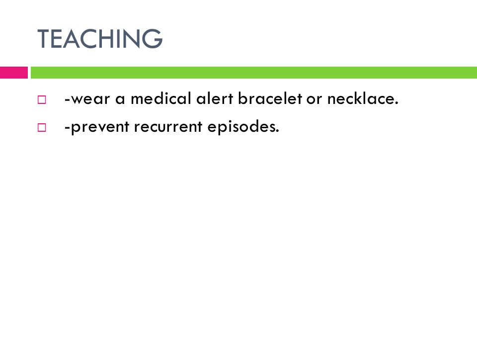 TEACHING  -wear a medical alert bracelet or necklace.  -prevent recurrent episodes.
