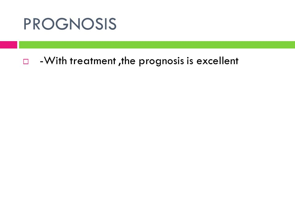 PROGNOSIS  -With treatment,the prognosis is excellent