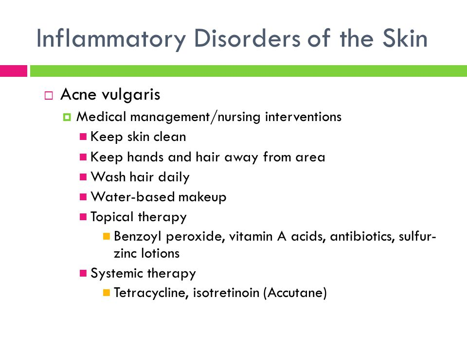 Inflammatory Disorders of the Skin  Acne vulgaris  Medical management/nursing interventions Keep skin clean Keep hands and hair away from area Wash