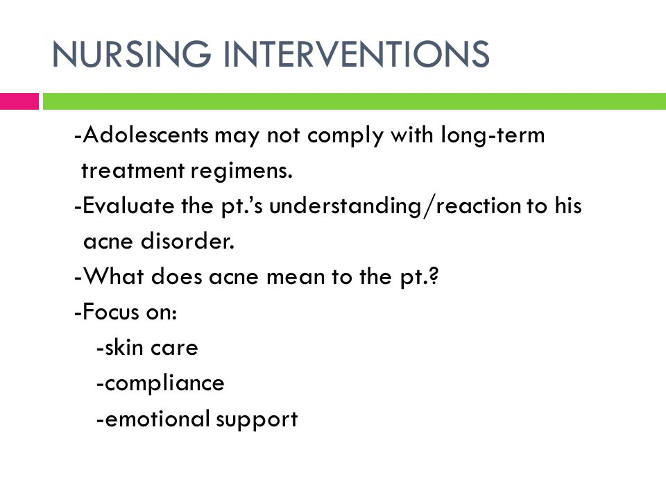 NURSING INTERVENTIONS -Adolescents may not comply with long-term treatment regimens. -Evaluate the pt.'s understanding/reaction to his acne disorder.