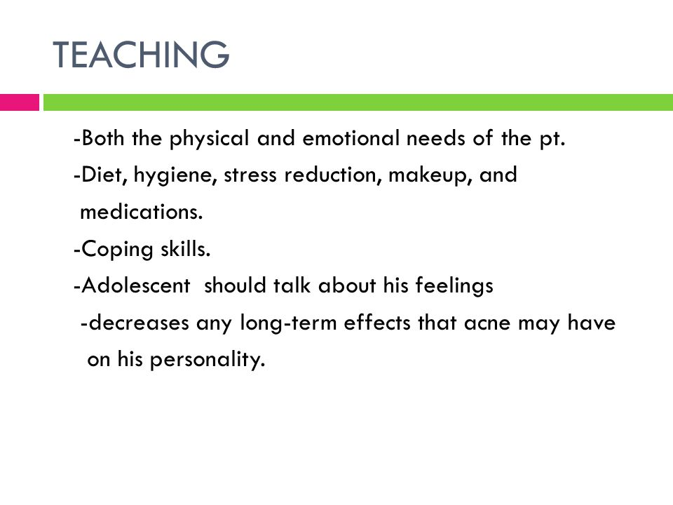 TEACHING -Both the physical and emotional needs of the pt. -Diet, hygiene, stress reduction, makeup, and medications. -Coping skills. -Adolescent shou