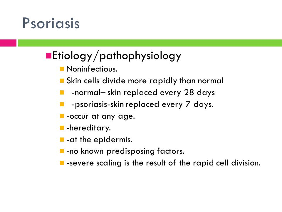 Etiology/pathophysiology Noninfectious. Skin cells divide more rapidly than normal -normal– skin replaced every 28 days -psoriasis-skin replaced every