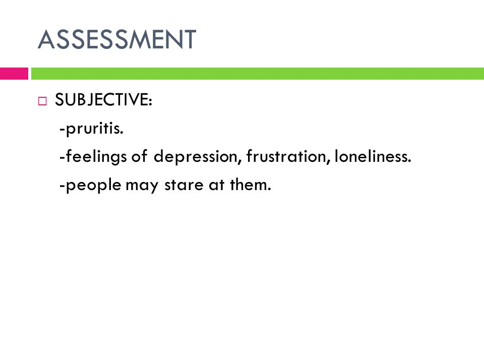 ASSESSMENT  SUBJECTIVE: -pruritis. -feelings of depression, frustration, loneliness. -people may stare at them.