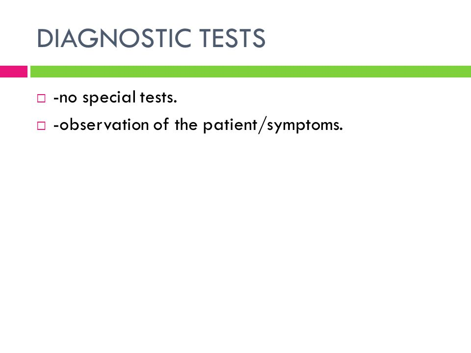 DIAGNOSTIC TESTS  -no special tests.  -observation of the patient/symptoms.