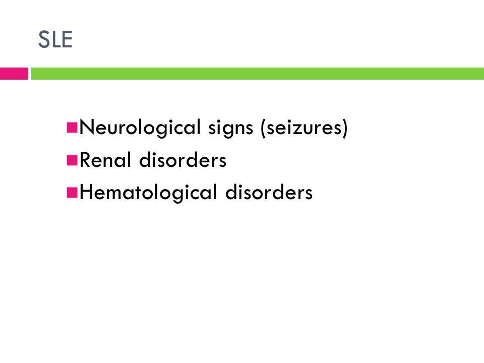 SLE Neurological signs (seizures) Renal disorders Hematological disorders