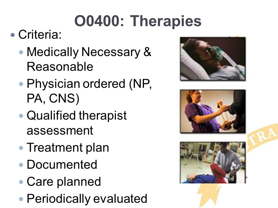O0400: Therapies Criteria: Medically Necessary & Reasonable Physician ordered (NP, PA, CNS) Qualified therapist assessment Treatment plan Documented C