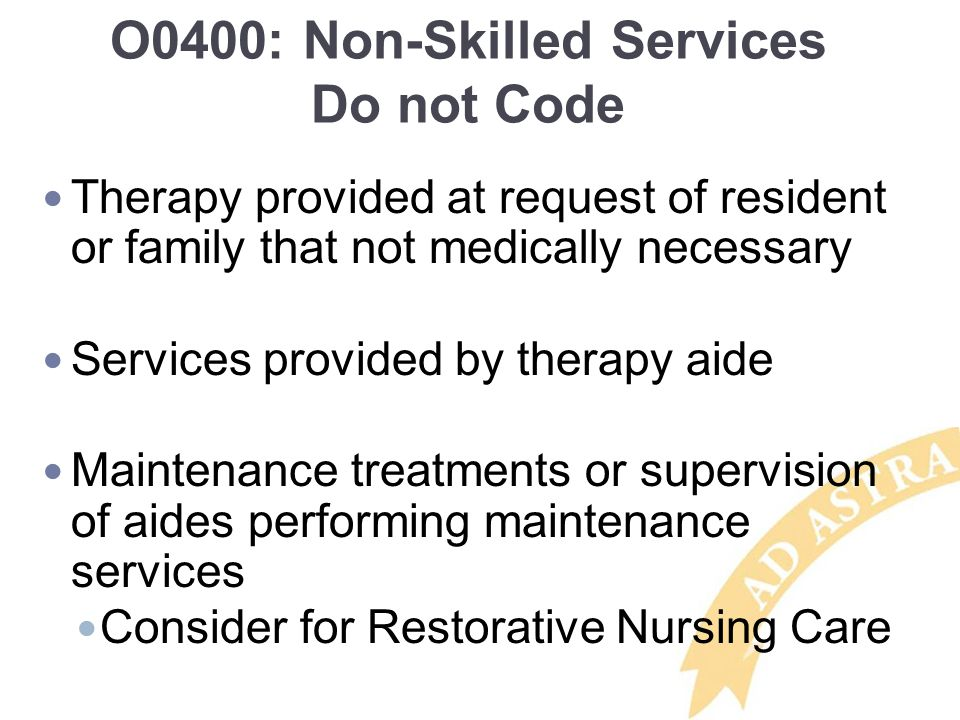 O0400: Non-Skilled Services Do not Code Therapy provided at request of resident or family that not medically necessary Services provided by therapy aide Maintenance treatments or supervision of aides performing maintenance services Consider for Restorative Nursing Care