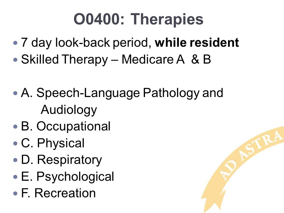 O0400: Therapies 7 day look-back period, while resident Skilled Therapy – Medicare A & B A. Speech-Language Pathology and Audiology B. Occupational C.