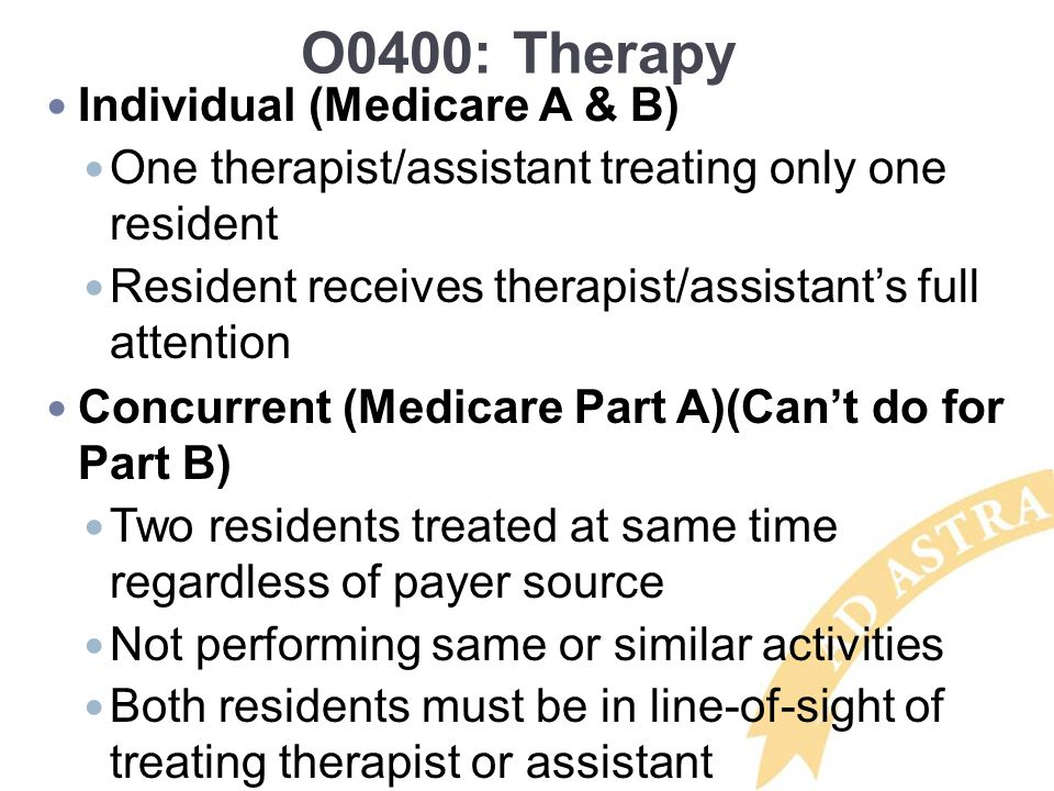 O0400: Therapy Individual (Medicare A & B) One therapist/assistant treating only one resident Resident receives therapist/assistant's full attention C
