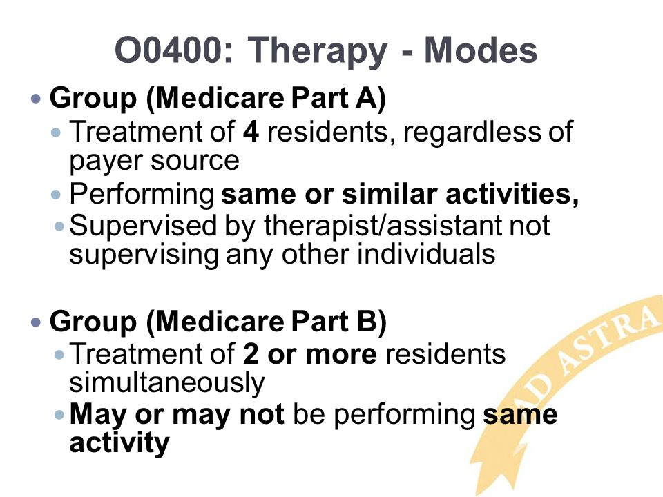 O0400: Therapy - Modes Group (Medicare Part A) Treatment of 4 residents, regardless of payer source Performing same or similar activities, Supervised by therapist/assistant not supervising any other individuals Group (Medicare Part B) Treatment of 2 or more residents simultaneously May or may not be performing same activity