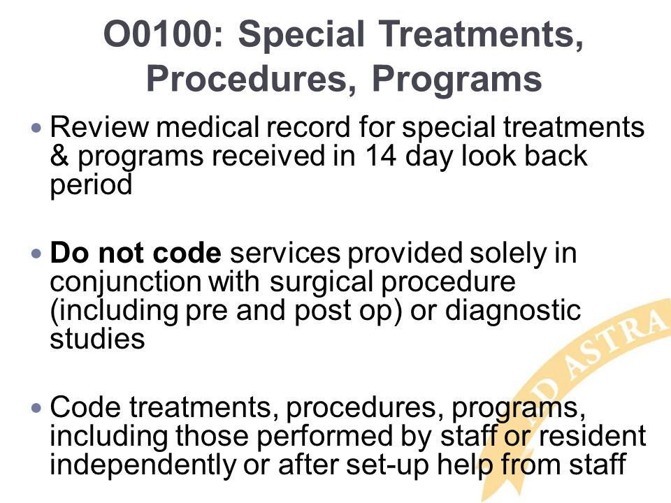 O0100: Special Treatments, Procedures, Programs Review medical record for special treatments & programs received in 14 day look back period Do not cod