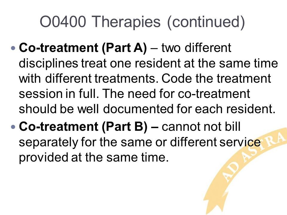 O0400 Therapies (continued) Co-treatment (Part A) – two different disciplines treat one resident at the same time with different treatments. Code the