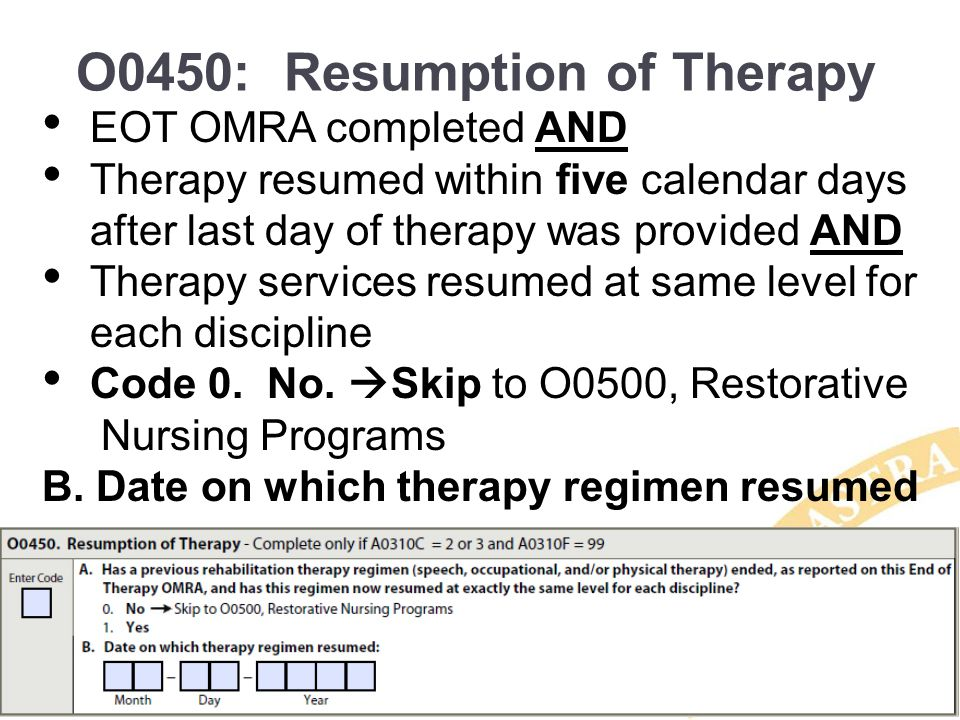 O0450: Resumption of Therapy EOT OMRA completed AND Therapy resumed within five calendar days after last day of therapy was provided AND Therapy servi