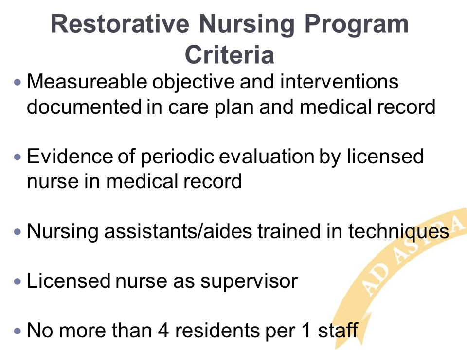 Restorative Nursing Program Criteria Measureable objective and interventions documented in care plan and medical record Evidence of periodic evaluation by licensed nurse in medical record Nursing assistants/aides trained in techniques Licensed nurse as supervisor No more than 4 residents per 1 staff