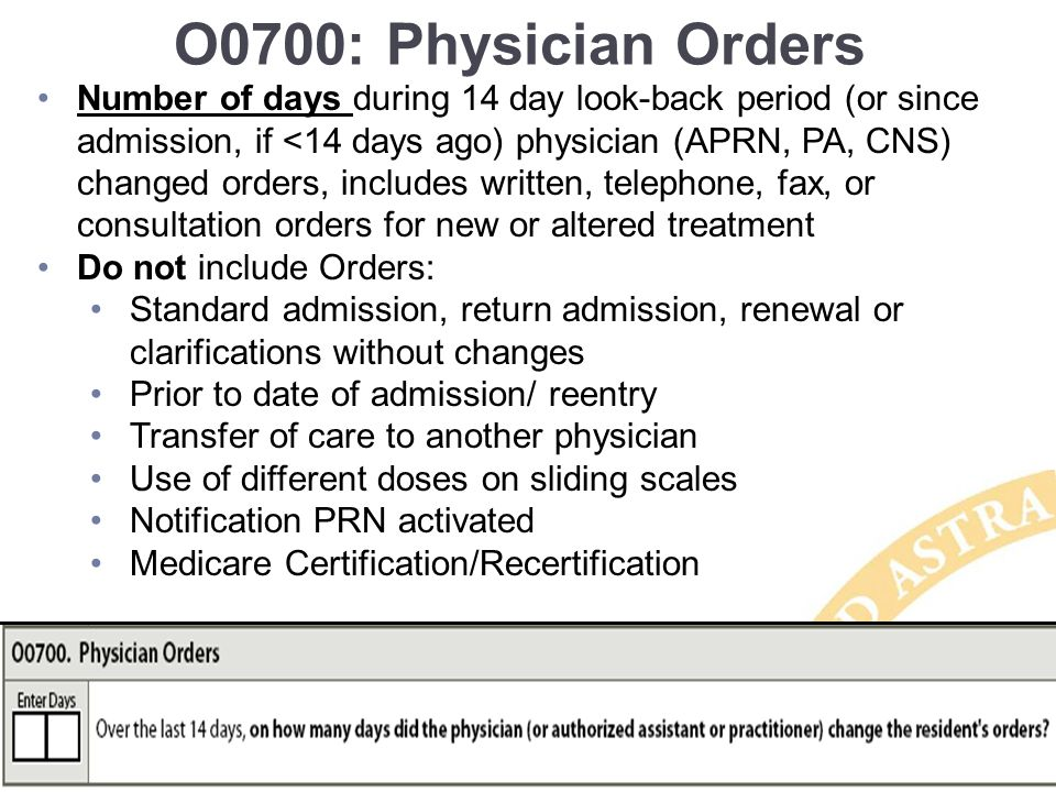 O0700: Physician Orders Number of days during 14 day look-back period (or since admission, if <14 days ago) physician (APRN, PA, CNS) changed orders, includes written, telephone, fax, or consultation orders for new or altered treatment Do not include Orders: Standard admission, return admission, renewal or clarifications without changes Prior to date of admission/ reentry Transfer of care to another physician Use of different doses on sliding scales Notification PRN activated Medicare Certification/Recertification