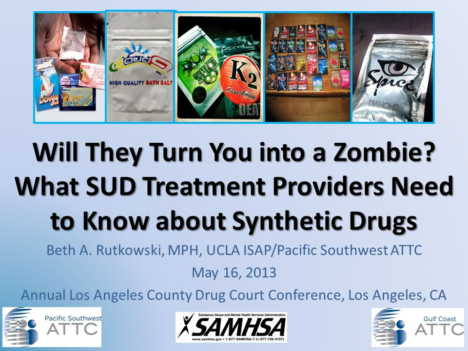 Will They Turn You into a Zombie? What SUD Treatment Providers Need to Know about Synthetic Drugs Beth A. Rutkowski, MPH, UCLA ISAP/Pacific Southwest
