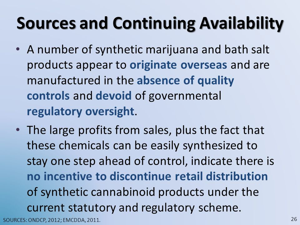 Sources and Continuing Availability A number of synthetic marijuana and bath salt products appear to originate overseas and are manufactured in the absence of quality controls and devoid of governmental regulatory oversight.