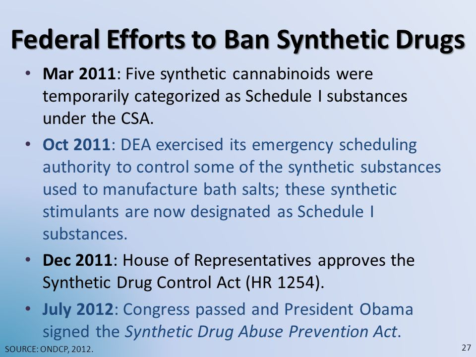 Federal Efforts to Ban Synthetic Drugs Mar 2011: Five synthetic cannabinoids were temporarily categorized as Schedule I substances under the CSA.
