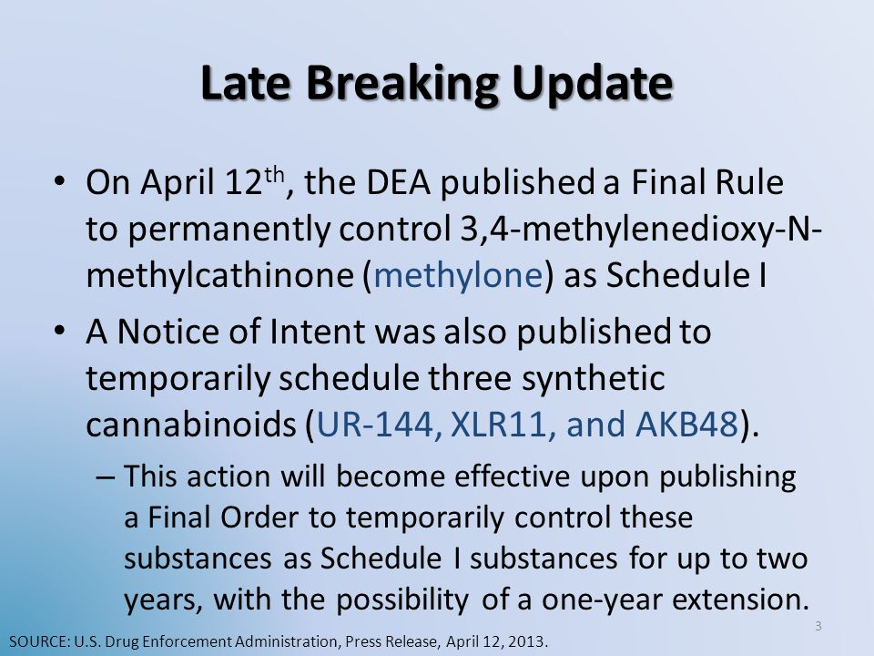 Late Breaking Update On April 12 th, the DEA published a Final Rule to permanently control 3,4-methylenedioxy-N- methylcathinone (methylone) as Schedu